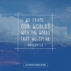 We frame our worlds with the words that we speak.