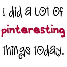 """I told my friend Laura that I did a bunch of """"pinterest"""" things and she said... """"don't you mean 'pinteresting' things?""""    Why yes, yes I did.  muah!"""
