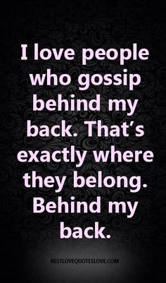 @Bestlovequote I love people who gossip behind my back. That's exactly where they belong. Behind my back.