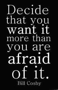 Decide that you want it more than you are afraid of it. Bill Cosby quote