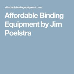 Affordable Binding Equipment by Jim Poelstra
