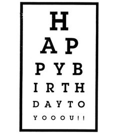 Happy birthday, in the form of an eye chart. Happy Birthday Art, Happy Birthday Wishes Quotes, Happy Birthday Images, Birthday Greetings, Birthday Clips, Birthday Tags, Eye Chart Printable, Scrapbook Quotes, Card Sentiments