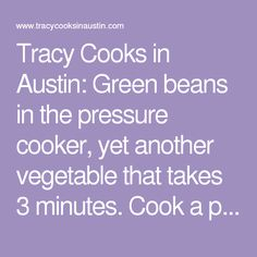 Tracy Cooks in Austin: Green beans in the pressure cooker, yet another vegetable that takes 3 minutes. Cook a pile ahead and use them for the week