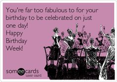 You're far too fabulous to for your birthday to be celebrated on just one day! Happy Birthday Week! | Birthday Ecard