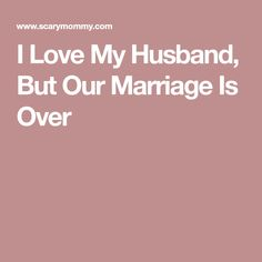 I Love My Husband, But Our Marriage Is Over