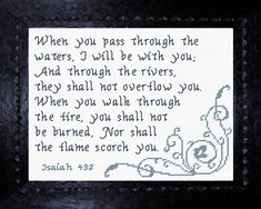 Cross Stitch Bible Verse Isaiah When you pass through the waters, I will be with you; And through the rivers, they shall not overflow you. When you walk through the fire, you shall not be burned, Nor shall the flame scorch you.