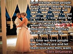 I don't know what people are scared of. Maybe they think their children will be influenced, but I've got to tell you, I was raised by two heterosexuals. Everywhere I looked, heterosexuals. And they did not influence me. It's time we love people for who they are and let them love who they want. - Ellen DeGeneres