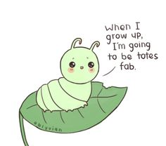 Caterpillars are lucky. All they have to do is eat all day until they become a totes fab butterfly ;-;  Unless they get eaten get eaten by a bird or something.