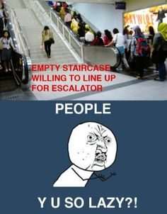 hahaha! seriously! Am I the only one that takes the stairs??