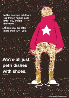 We're all just petri dishes with shoes :)