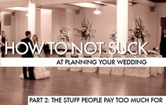 How to not Suck at Planning Your Wedding, Part 2: the Stuff People Pay Too Much For