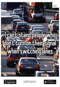 I can't stand people who don't turn on their signal when switching lanes