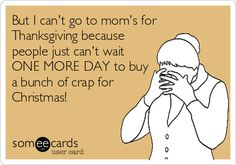 But I can't go to mom's for Thanksgiving because people just can't wait ONE MORE DAY to buy a bunch of crap for Christmas!