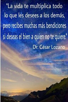 """""""La vida te multiplica todo lo que les desees a los demás, pero recibes muchas más bendiciones si deseas el bien a quien no te quiere.""""  Dr.César Lozano #MarleniEscobar"""