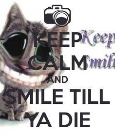 KEEP CALM AND SMILE TILL YA DIE