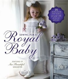 I made the cover!    Sewing for a Royal Baby: 25 Heirloom Patterns for Your Little Prince or Princess: Sew Beautiful Magazine Editors: 9781878048813: Amazon.com: Books
