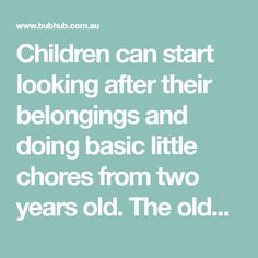 Children can start looking after their belongings and doing basic little chores from two years old. The older they are, the more competent they become. Allow