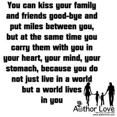 Family Love | 7 You can kiss your family and friends good-bye and put miles between you, but at the same time you carry them with you in your heart, your mind, your stomach, because you do not just live in a world but a world lives in you - AuthorLove