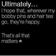Ultimately... I hope that, wherever my bobby pins and hair ties go, they're happy. That's all that matters