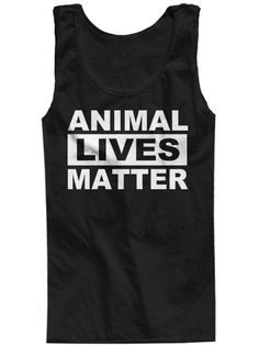"""Animal Lives Matter"" Tank by The T-Shirt Whore."