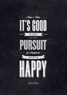 // Now & Then Its Good to Pause in Our Pursuit of Happiness and Just Be Happy