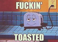 Fuckin toasted kk