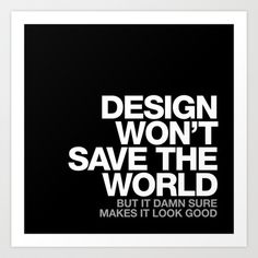 DESIGN WON'T SAVE THE WORLD Art Print by WORDS BRAND™ - $18.00