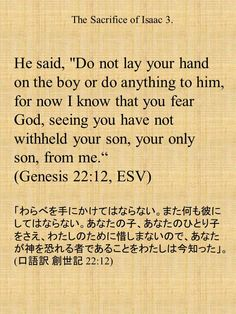 "He said, ""Do not lay your hand on the boy or do anything to him, for now I know that you fear God, seeing you have not withheld your son, your only son, from me.""(Genesis 22:12, ESV) 「わらべを手にかけてはならない。また何も彼にしてはならない。あなたの子、あなたのひとり子をさえ、わたしのために惜しまないので、あなたが神を恐れる者であることをわたしは今知った」。(口語訳 創世記 22:12)"