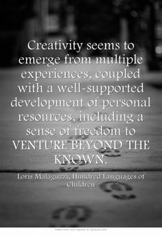 Creativity seems to emerge from multiple experiences, coupled with a well-supported development of personal resources, including a sense of freedom to VENTURE BEYOND THE KNOWN.