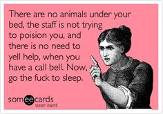 There are no animals under your bed, the staff is not trying to poision you, and there is no need to yell help, when you have a call bell. Now, go the fuck to sleep.