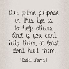"""Our prime purpose in this life is to help others and if you can't help them, at least don't hurt them."" - Dalai Lama."