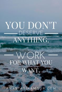 If you want it, you have to work for it! Don't end up being a person that feels entitled to everything.