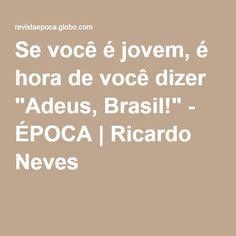 """Se você é jovem, é hora de você dizer """"Adeus, Brasil!"""" - ÉPOCA   Ricardo Neves"""