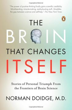 The Brain That Changes Itself: Stories of Personal Triumph from the Frontiers of Brain Science: Norman Doidge, MD