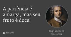 A paciência é amarga, mas seu fruto é doce! — Jean-Jacques Rousseau
