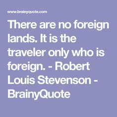 There are no foreign lands. It is the traveler only who is foreign. - Robert Louis Stevenson - BrainyQuote