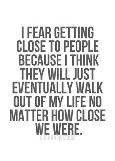 I fear getting close to people because I think they will just eventually walk out of my life no matter how close we were. - I had never been closer to anyone else in my entire life and for them to be so willing to destroy me for someone else who for the most part was a stranger... I have never known such betrayal and heartache.