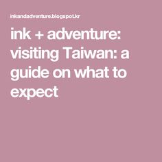 ink + adventure: visiting Taiwan: a guide on what to expect