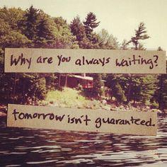 tomorrow isn't guaranteed.