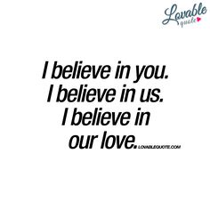 """I believe in you. I believe in us. I believe in our love."" - The perfect quote for you to share with the one you love and believe in :) - www.lovablequote.com"