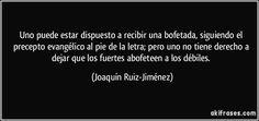 Uno puede estar dispuesto a recibir una bofetada, siguiendo el precepto evangélico al pie de la letra; pero uno no tiene derecho a dejar que los fuertes abofeteen a los débiles. (Joaquín Ruiz-Jiménez)