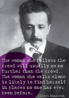 The woman who follows the crowd will usually go no further than the crowd.  The woman who walks alone is likely to find herself in places no one has ever seen before.