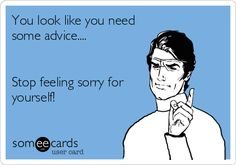 You look like you need some advice.... Stop feeling sorry for yourself!
