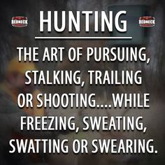 Hunting: The art of pursuing, stalking, trailing or shooting.while freezing, sweating, swatting or swearing. Quail Hunting, Duck Hunting, Turkey Hunting, Archery Hunting, Crossbow Hunting, Hunting Humor, Hunting Stuff, Funny Hunting Quotes, Hunting Crafts