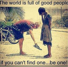 The world is full of good people. If you can't find one, be one!
