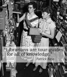 """Librarians are tour-guides for all of knowledge."" --Patrick Ness"
