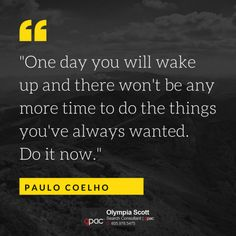 One day you will wake up and there wont be any...