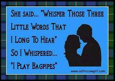 Bagpipes....heh heh heh. Ladies love a man who can play the pipes.