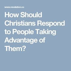 How Should Christians Respond to People Taking Advantage of Them?