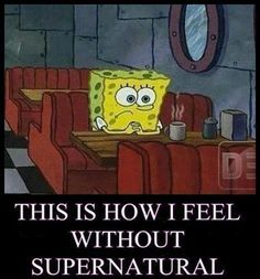 this is how i feel without SUPERNATURAL <3 <3